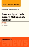 Brow and Upper Eyelid Surgery:<br>Multispecialty Approach<br>An Issue of Clinics in Plastic Surgery