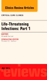 Life-Threatening Infections: Part 1, An Issue of Critical Care Clinics